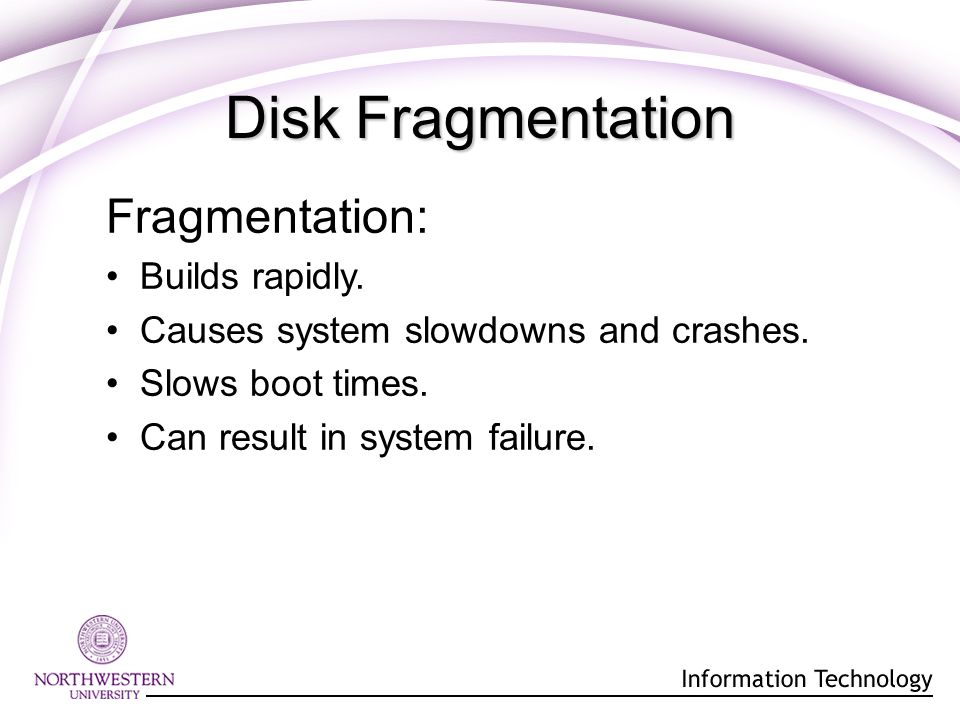 Disk Fragmentation Fragmentation: Builds rapidly. Causes system slowdowns and crashes.