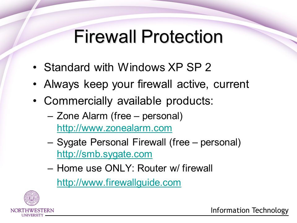 Firewall Protection Standard with Windows XP SP 2 Always keep your firewall active, current Commercially available products: –Zone Alarm (free – personal) http://www.zonealarm.com http://www.zonealarm.com –Sygate Personal Firewall (free – personal) http://smb.sygate.com –Home use ONLY: Router w/ firewall http://www.firewallguide.com