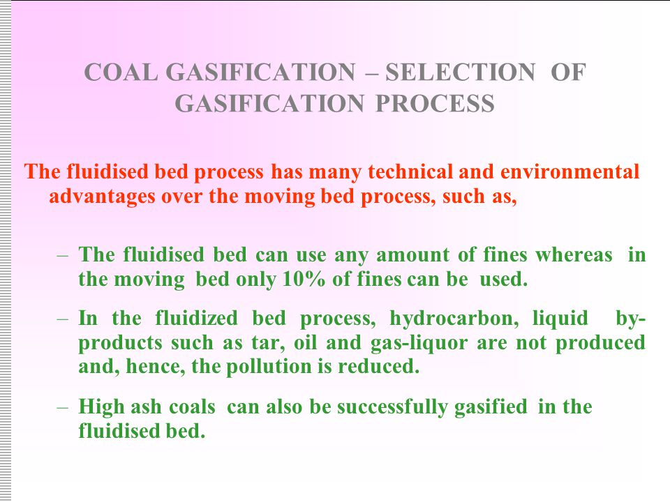 COAL GASIFICATION – SELECTION OF GASIFICATION PROCESS The fluidised bed process has many technical and environmental advantages over the moving bed process, such as, –The fluidised bed can use any amount of fines whereas in the moving bed only 10% of fines can be used.