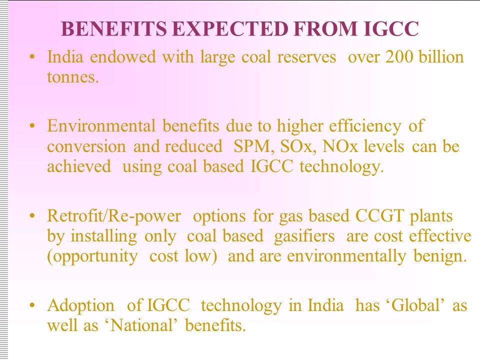 BENEFITS EXPECTED FROM IGCC India endowed with large coal reserves over 200 billion tonnes.
