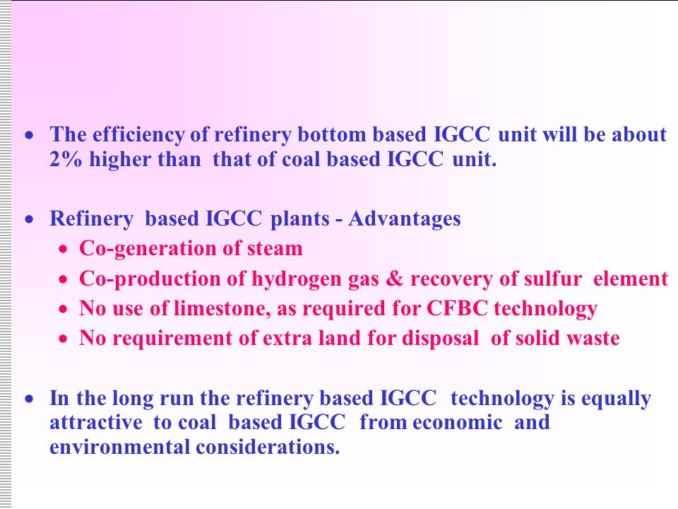  The efficiency of refinery bottom based IGCC unit will be about 2% higher than that of coal based IGCC unit.