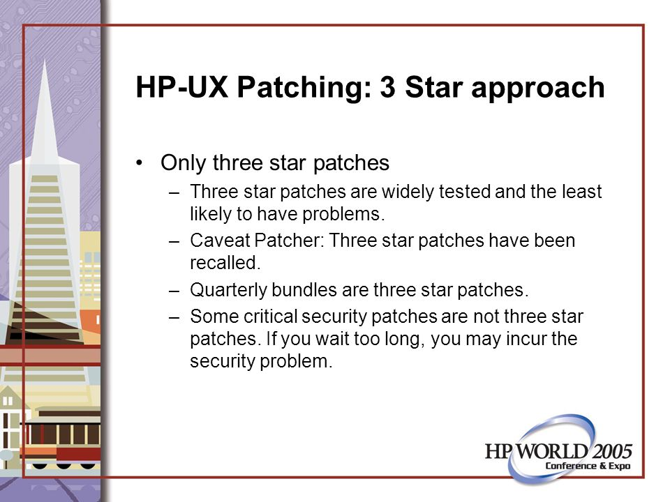 HP-UX Patching: 3 Star approach Only three star patches –Three star patches are widely tested and the least likely to have problems.