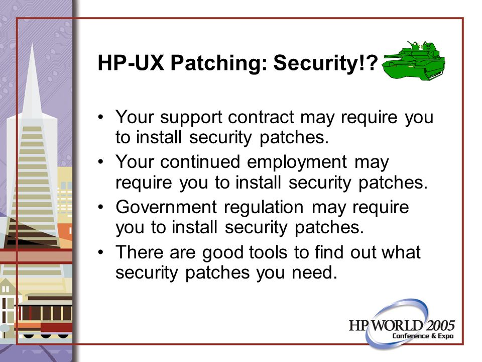 HP-UX Patching: Security!. Your support contract may require you to install security patches.