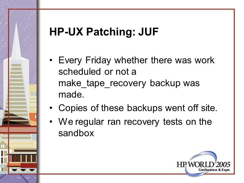 HP-UX Patching: JUF Every Friday whether there was work scheduled or not a make_tape_recovery backup was made.