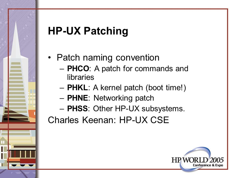 HP-UX Patching Patch naming convention –PHCO: A patch for commands and libraries –PHKL: A kernel patch (boot time!) –PHNE: Networking patch –PHSS: Other HP-UX subsystems.