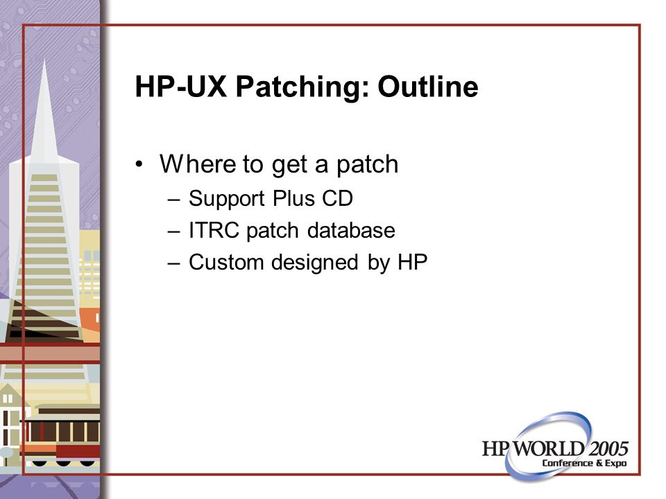 HP-UX Patching: Outline Where to get a patch –Support Plus CD –ITRC patch database –Custom designed by HP