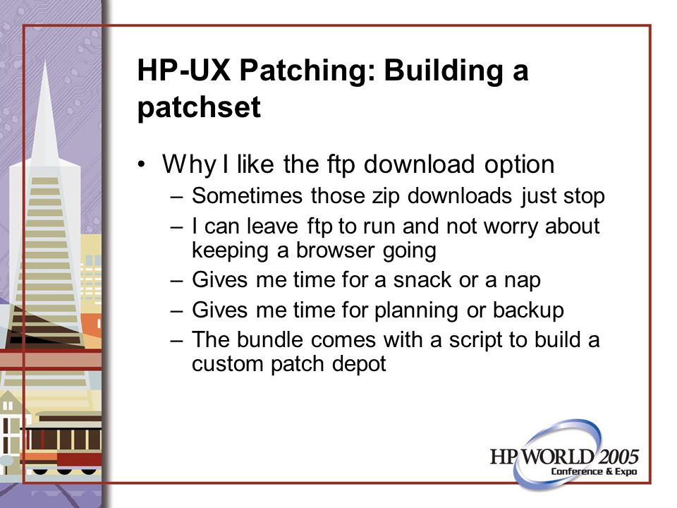 HP-UX Patching: Building a patchset Why I like the ftp download option –Sometimes those zip downloads just stop –I can leave ftp to run and not worry about keeping a browser going –Gives me time for a snack or a nap –Gives me time for planning or backup –The bundle comes with a script to build a custom patch depot