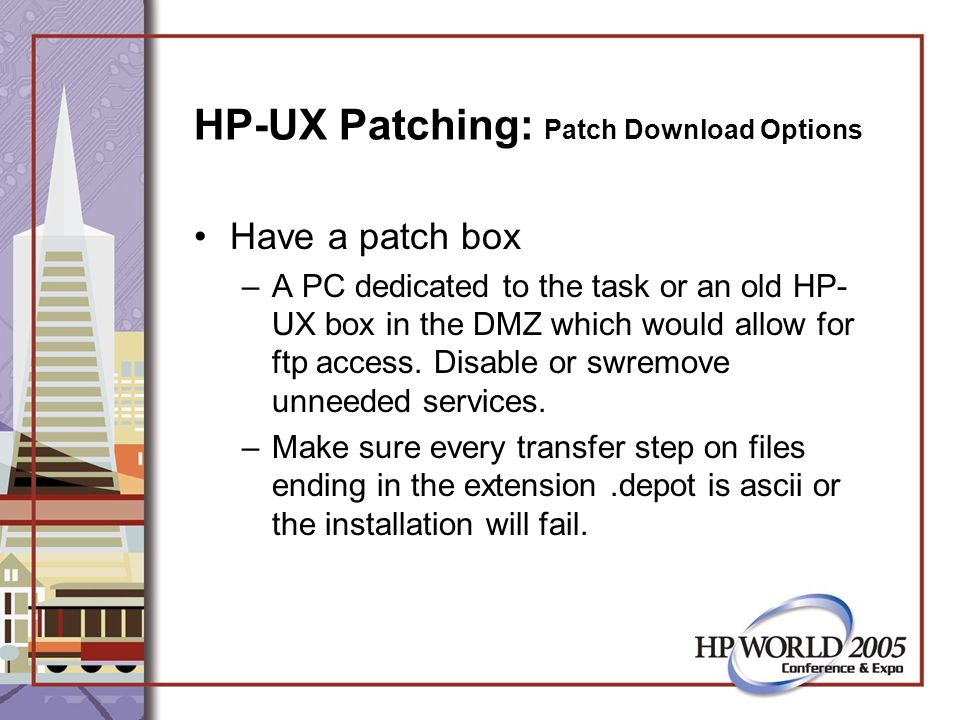 HP-UX Patching: Patch Download Options Have a patch box –A PC dedicated to the task or an old HP- UX box in the DMZ which would allow for ftp access.