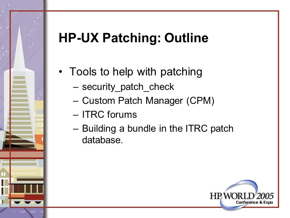 HP-UX Patching: Outline Building a custom patch library –Including patches to cut # of boots –Including non-patch depot software –Removing superseded releases & patches.