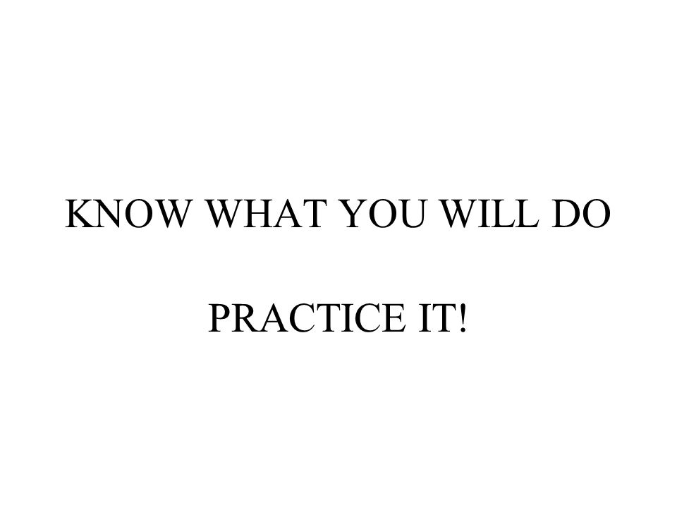 KNOW WHAT YOU WILL DO PRACTICE IT!