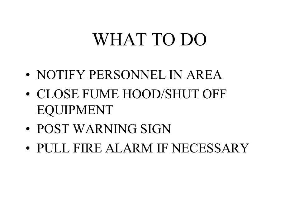 WHAT TO DO NOTIFY PERSONNEL IN AREA CLOSE FUME HOOD/SHUT OFF EQUIPMENT POST WARNING SIGN PULL FIRE ALARM IF NECESSARY