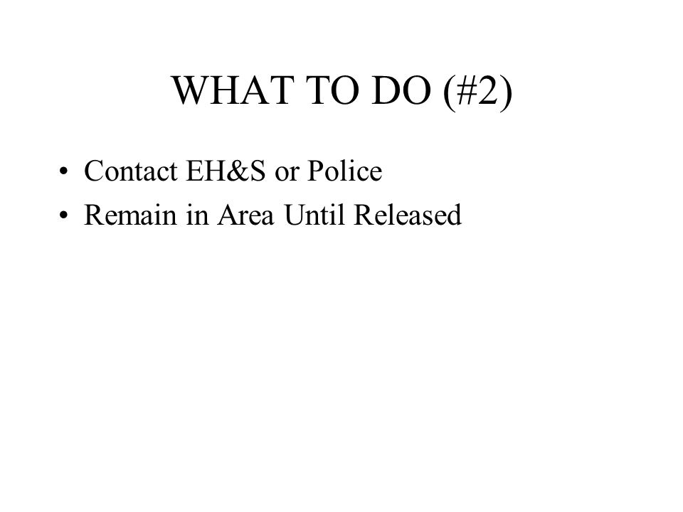 WHAT TO DO (#2) Contact EH&S or Police Remain in Area Until Released