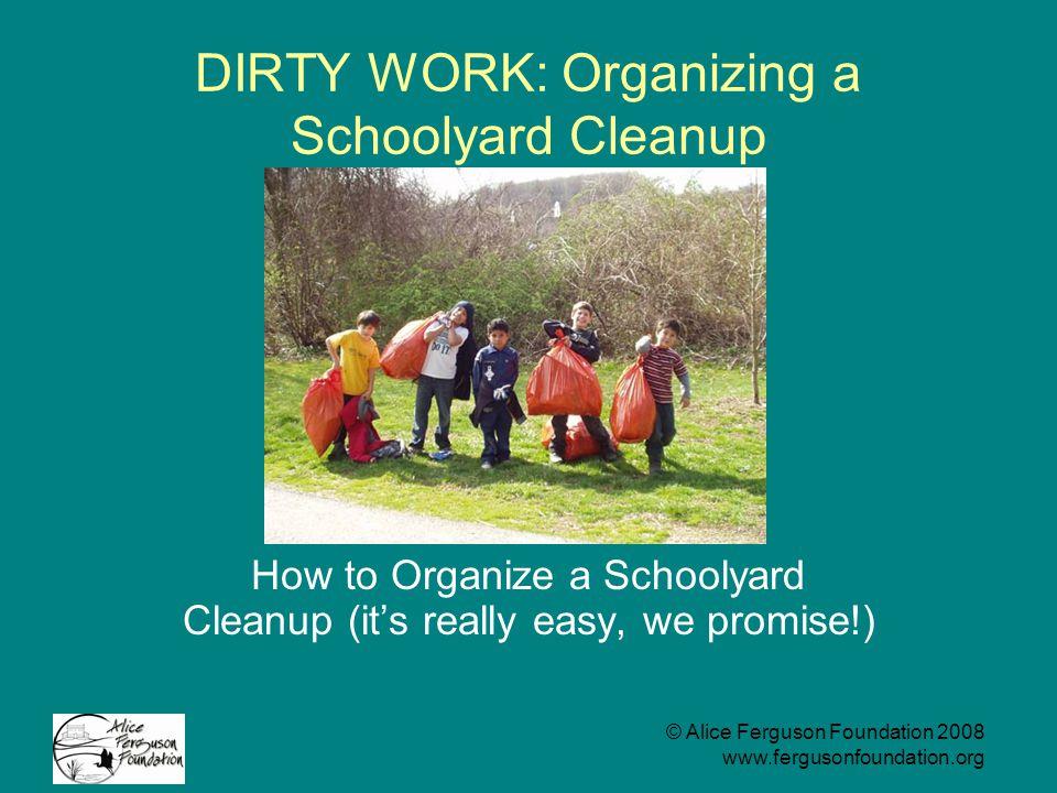 © Alice Ferguson Foundation 2008 www.fergusonfoundation.org DIRTY WORK: Organizing a Schoolyard Cleanup How to Organize a Schoolyard Cleanup (it's really easy, we promise!)