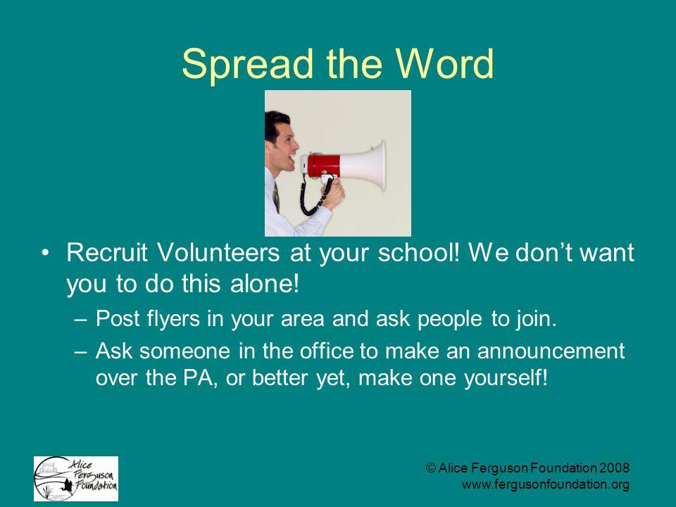 © Alice Ferguson Foundation 2008 www.fergusonfoundation.org Spread the Word Recruit Volunteers at your school.