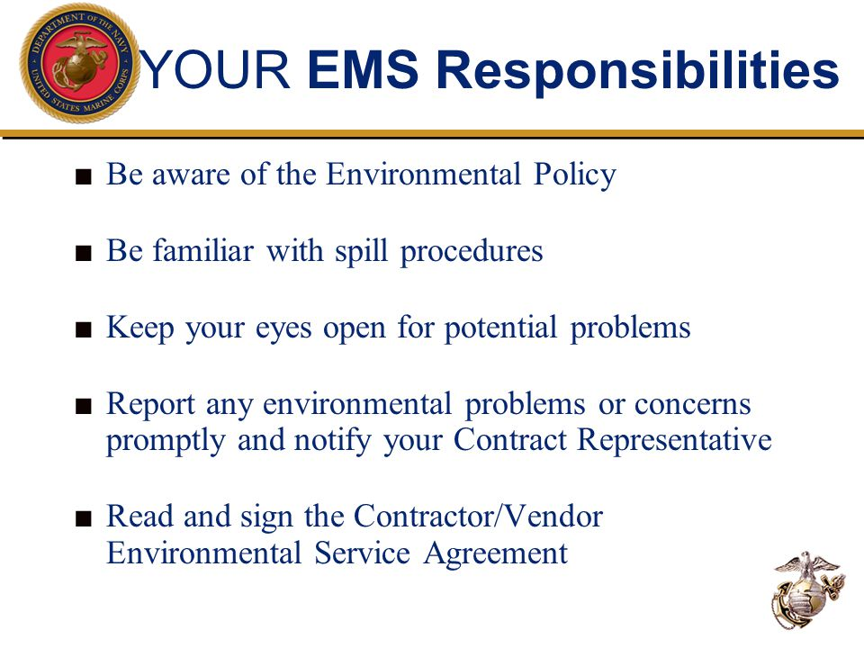 YOUR EMS Responsibilities ■ Be aware of the Environmental Policy ■ Be familiar with spill procedures ■ Keep your eyes open for potential problems ■ Report any environmental problems or concerns promptly and notify your Contract Representative ■ Read and sign the Contractor/Vendor Environmental Service Agreement
