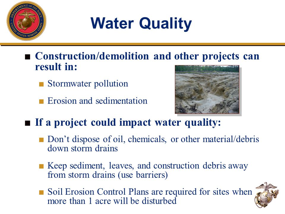 Water Quality ■ Construction/demolition and other projects can result in: ■ Stormwater pollution ■ Erosion and sedimentation ■ If a project could impact water quality: ■ Don't dispose of oil, chemicals, or other material/debris down storm drains ■ Keep sediment, leaves, and construction debris away from storm drains (use barriers) ■ Soil Erosion Control Plans are required for sites when more than 1 acre will be disturbed