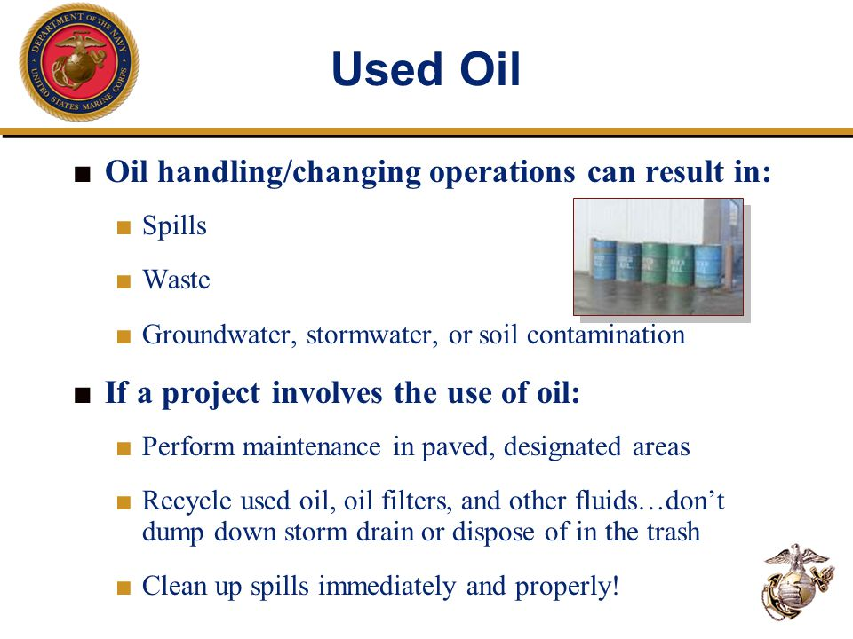 Used Oil ■ Oil handling/changing operations can result in: ■ Spills ■ Waste ■ Groundwater, stormwater, or soil contamination ■ If a project involves t