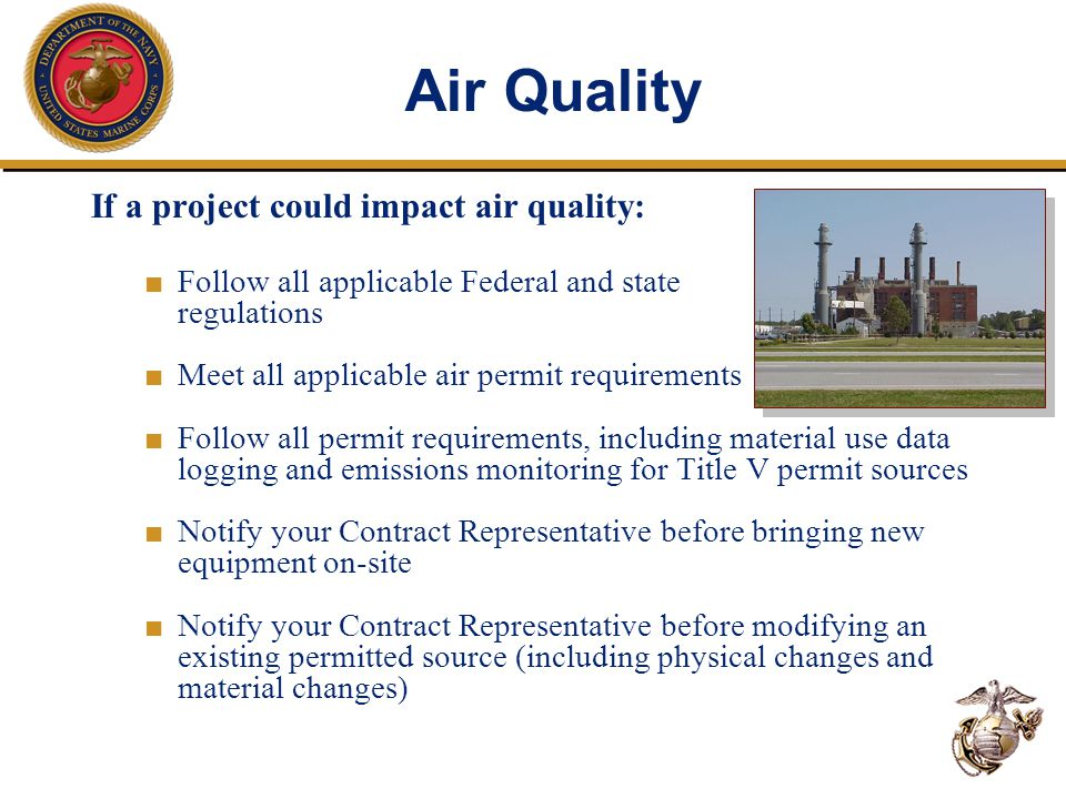 Air Quality If a project could impact air quality: ■ Follow all applicable Federal and state regulations ■ Meet all applicable air permit requirements ■ Follow all permit requirements, including material use data logging and emissions monitoring for Title V permit sources ■ Notify your Contract Representative before bringing new equipment on-site ■ Notify your Contract Representative before modifying an existing permitted source (including physical changes and material changes)