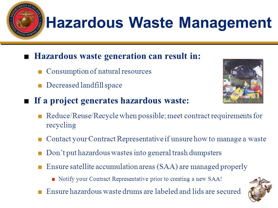Hazardous Waste Management ■ Hazardous waste generation can result in: ■ Consumption of natural resources ■ Decreased landfill space ■ If a project generates hazardous waste: ■ Reduce/Reuse/Recycle when possible; meet contract requirements for recycling ■ Contact your Contract Representative if unsure how to manage a waste ■ Don't put hazardous wastes into general trash dumpsters ■ Ensure satellite accumulation areas (SAA) are managed properly ■ Notify your Contract Representative prior to creating a new SAA.