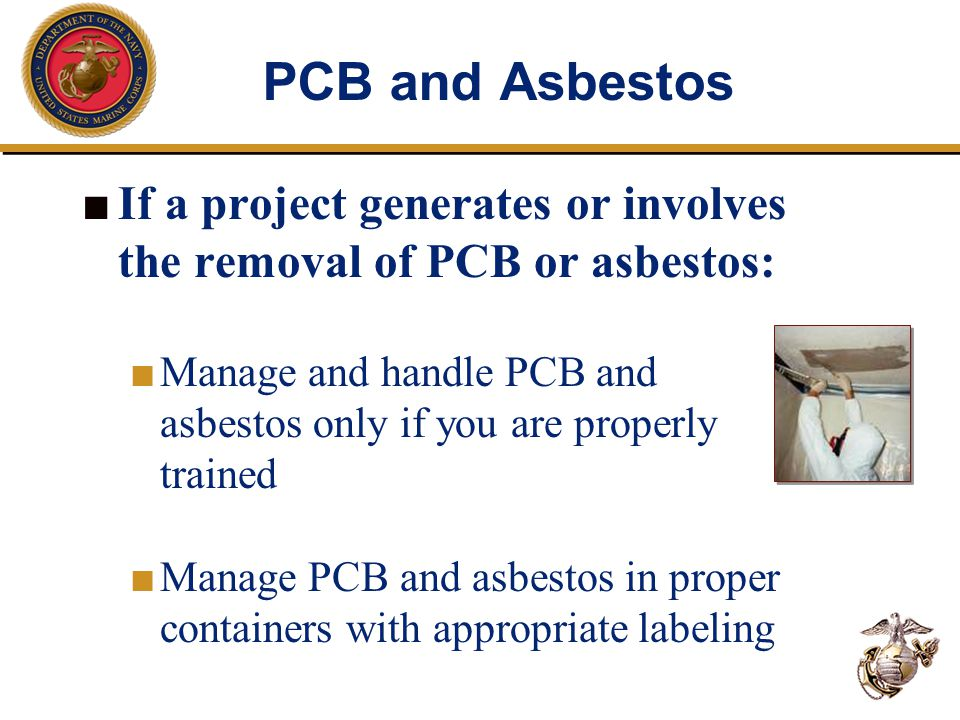 PCB and Asbestos ■ If a project generates or involves the removal of PCB or asbestos: ■ Manage and handle PCB and asbestos only if you are properly tr
