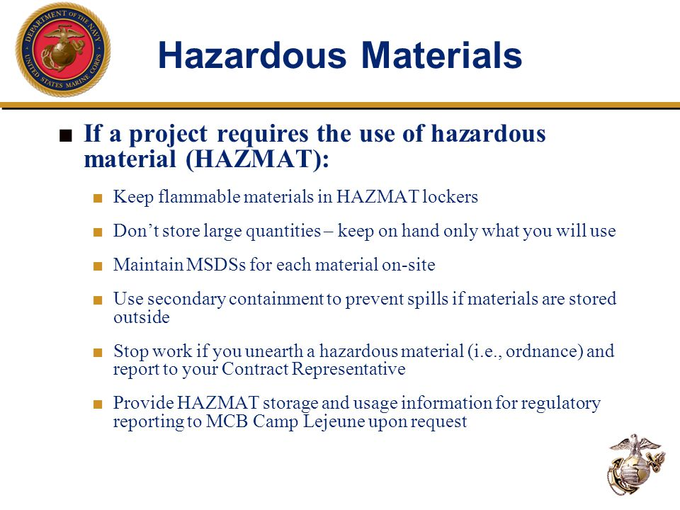 Hazardous Materials ■ If a project requires the use of hazardous material (HAZMAT): ■ Keep flammable materials in HAZMAT lockers ■ Don't store large quantities – keep on hand only what you will use ■ Maintain MSDSs for each material on-site ■ Use secondary containment to prevent spills if materials are stored outside ■ Stop work if you unearth a hazardous material (i.e., ordnance) and report to your Contract Representative ■ Provide HAZMAT storage and usage information for regulatory reporting to MCB Camp Lejeune upon request