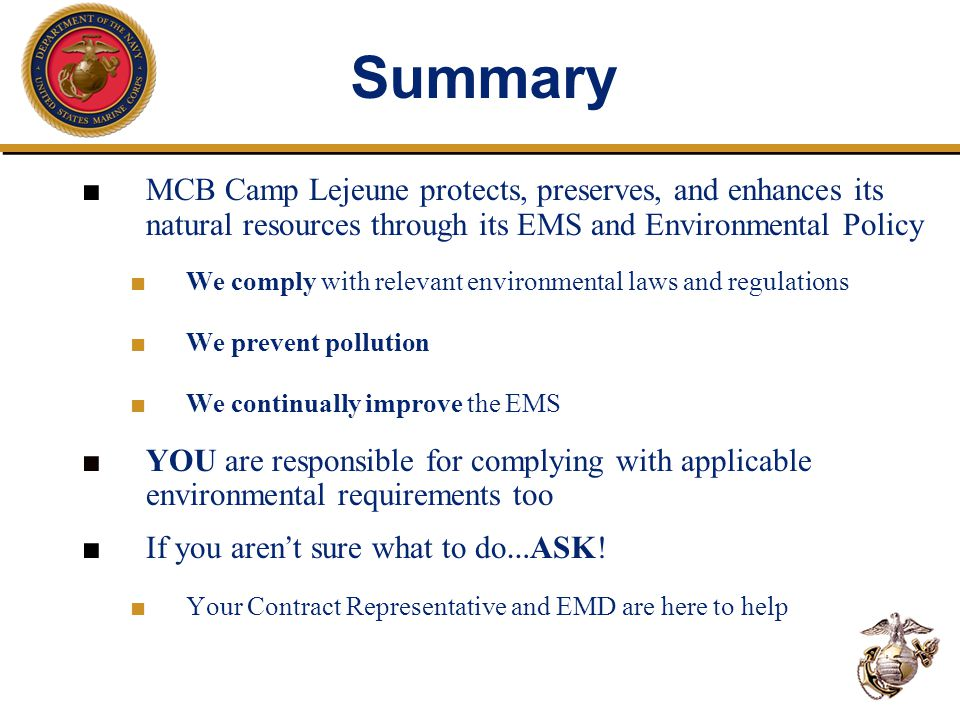 ■ MCB Camp Lejeune protects, preserves, and enhances its natural resources through its EMS and Environmental Policy ■ We comply with relevant environmental laws and regulations ■ We prevent pollution ■ We continually improve the EMS ■ YOU are responsible for complying with applicable environmental requirements too ■ If you aren ' t sure what to do … ASK.