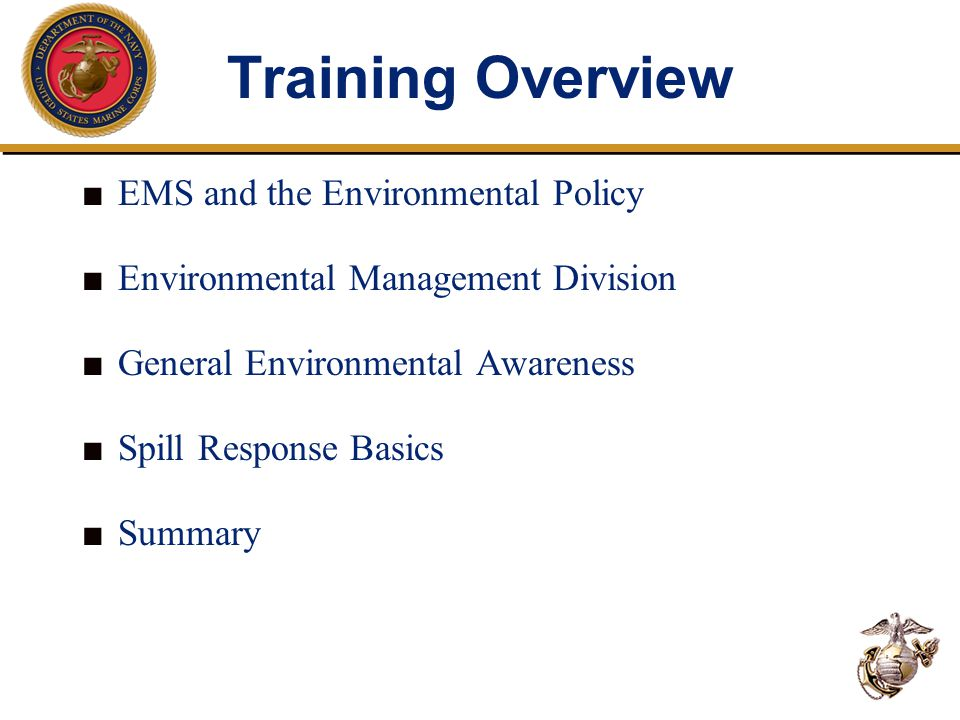 Training Overview ■ EMS and the Environmental Policy ■ Environmental Management Division ■ General Environmental Awareness ■ Spill Response Basics ■ Summary