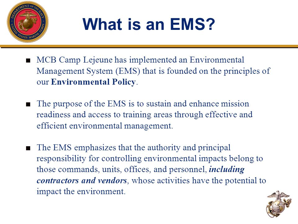 What is an EMS? ■ MCB Camp Lejeune has implemented an Environmental Management System (EMS) that is founded on the principles of our Environmental Pol