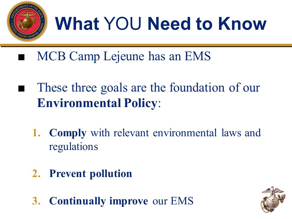 What YOU Need to Know ■ ■ MCB Camp Lejeune has an EMS ■ ■ These three goals are the foundation of our Environmental Policy: 1.