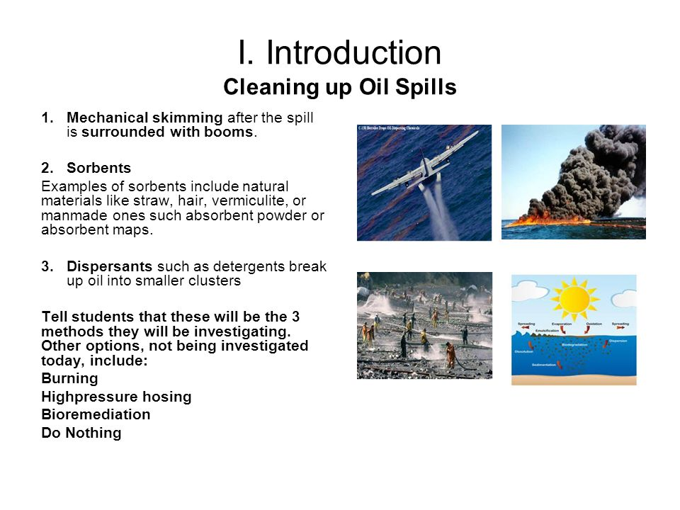 I. Introduction Cleaning up Oil Spills 1.Mechanical skimming after the spill is surrounded with booms. 2.Sorbents Examples of sorbents include natural