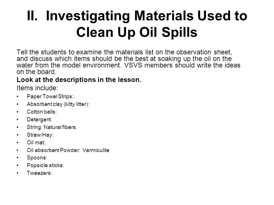 II. Investigating Materials Used to Clean Up Oil Spills Tell the students to examine the materials list on the observation sheet, and discuss which it