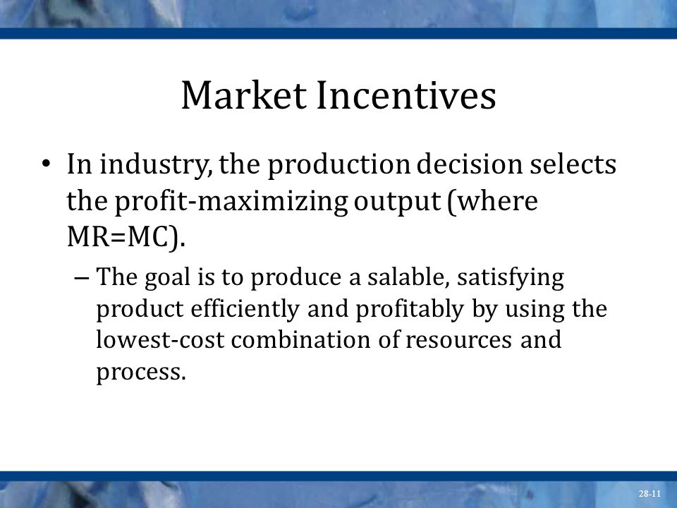28-11 Market Incentives In industry, the production decision selects the profit-maximizing output (where MR=MC). – The goal is to produce a salable, s