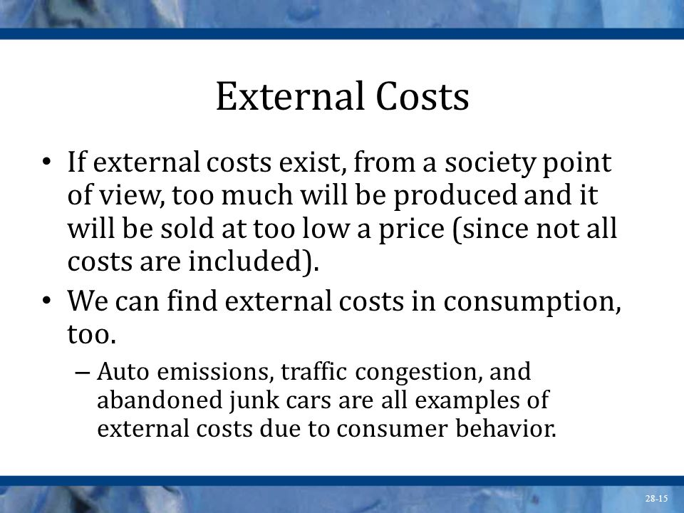 28-15 External Costs If external costs exist, from a society point of view, too much will be produced and it will be sold at too low a price (since no