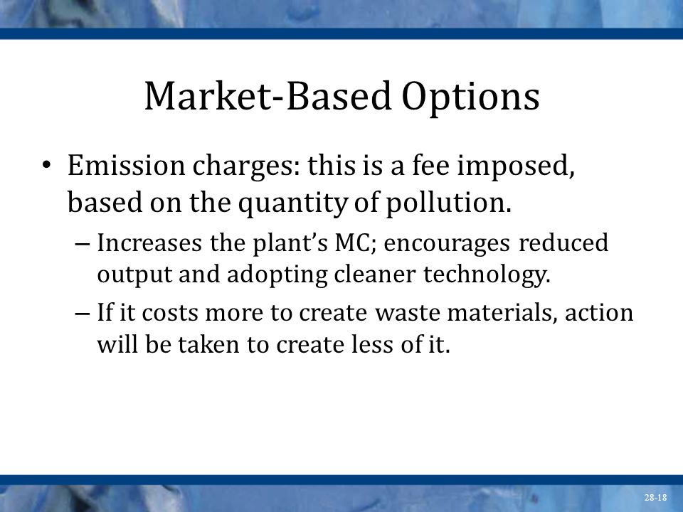 28-18 Market-Based Options Emission charges: this is a fee imposed, based on the quantity of pollution. – Increases the plant's MC; encourages reduced