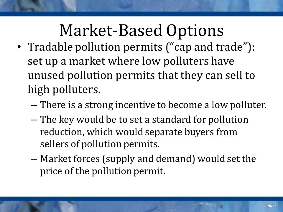 "28-23 Market-Based Options Tradable pollution permits (""cap and trade""): set up a market where low polluters have unused pollution permits that they c"