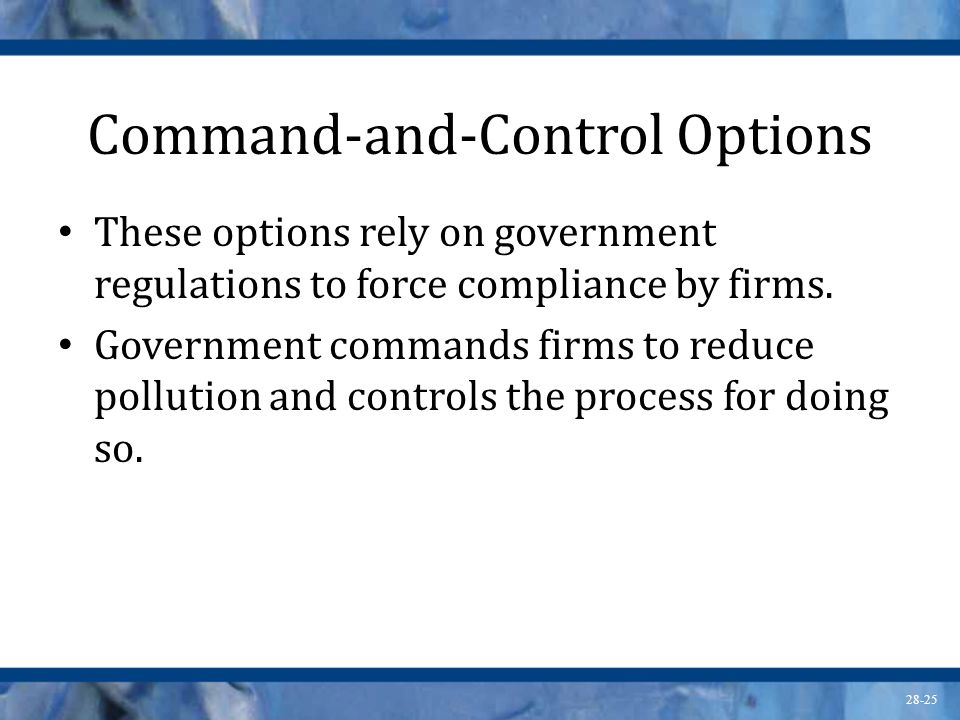 28-25 Command-and-Control Options These options rely on government regulations to force compliance by firms. Government commands firms to reduce pollu