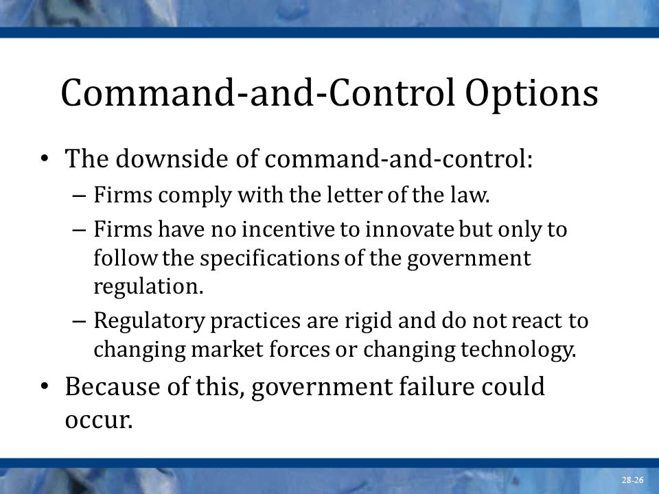 28-26 Command-and-Control Options The downside of command-and-control: – Firms comply with the letter of the law. – Firms have no incentive to innovat