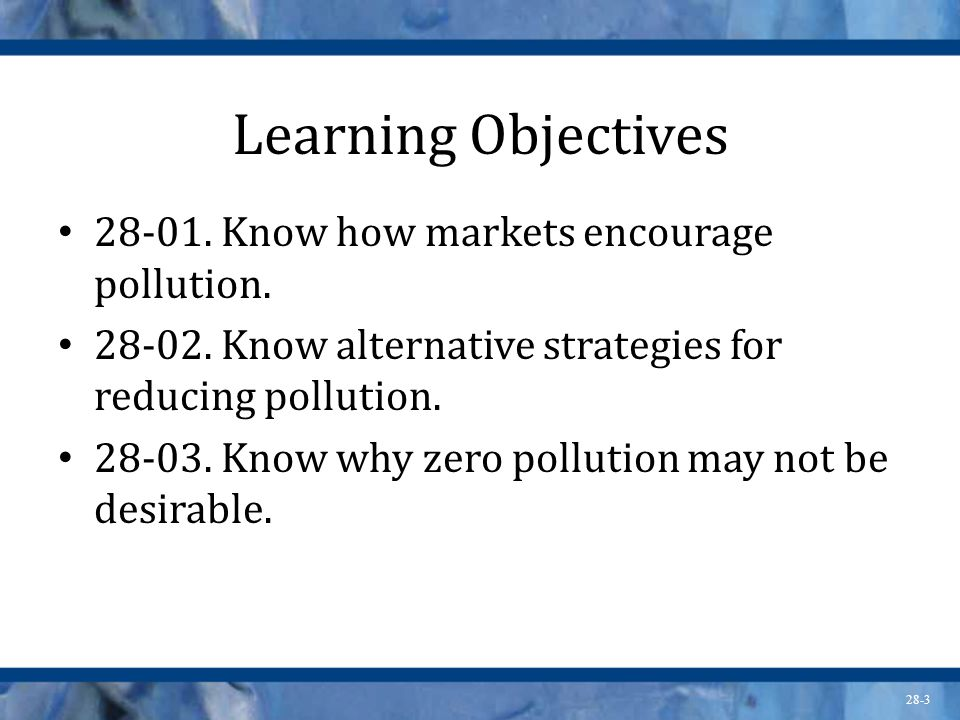 28-3 Learning Objectives 28-01. Know how markets encourage pollution. 28-02. Know alternative strategies for reducing pollution. 28-03. Know why zero