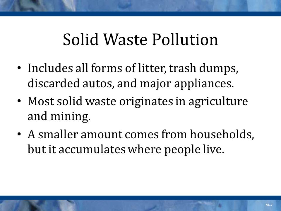 28-7 Solid Waste Pollution Includes all forms of litter, trash dumps, discarded autos, and major appliances. Most solid waste originates in agricultur