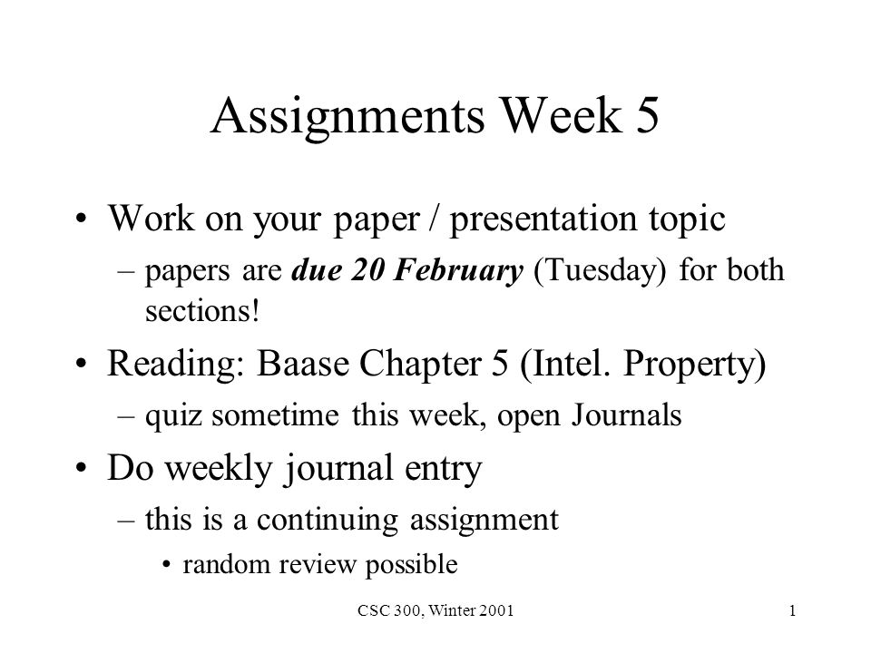 CSC 300, Winter 20011 Assignments Week 5 Work on your paper / presentation topic –papers are due 20 February (Tuesday) for both sections.
