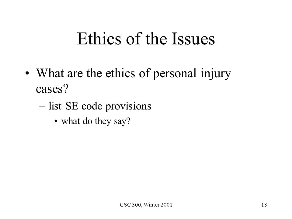 CSC 300, Winter 200113 Ethics of the Issues What are the ethics of personal injury cases.