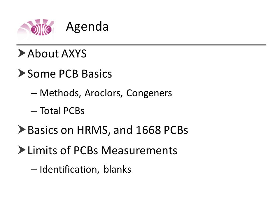 Agenda  About AXYS  Some PCB Basics – Methods, Aroclors, Congeners – Total PCBs  Basics on HRMS, and 1668 PCBs  Limits of PCBs Measurements – Identification, blanks