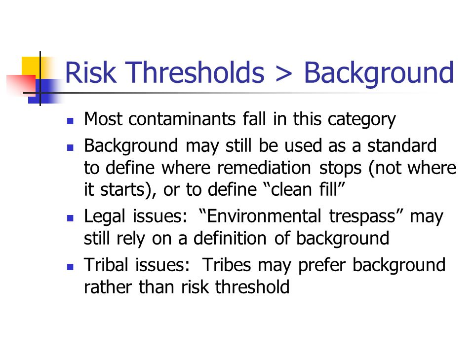 Risk Thresholds > Background Most contaminants fall in this category Background may still be used as a standard to define where remediation stops (not where it starts), or to define clean fill Legal issues: Environmental trespass may still rely on a definition of background Tribal issues: Tribes may prefer background rather than risk threshold
