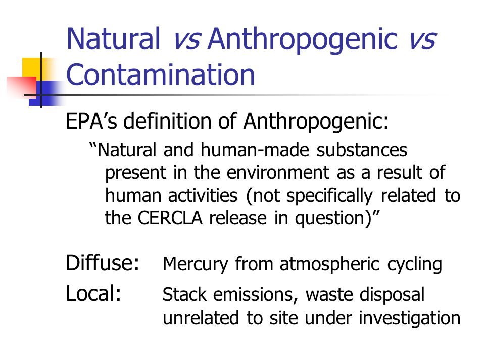 Natural vs Anthropogenic vs Contamination EPA's definition of Anthropogenic: Natural and human-made substances present in the environment as a result of human activities (not specifically related to the CERCLA release in question) Diffuse: Mercury from atmospheric cycling Local: Stack emissions, waste disposal unrelated to site under investigation