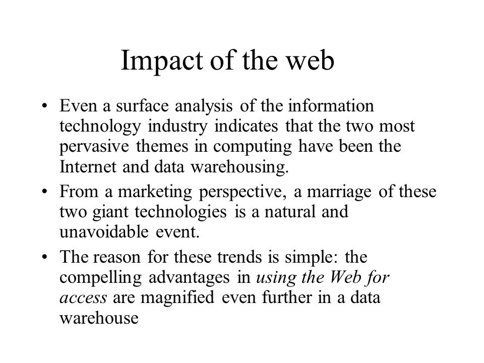 Impact of the web Even a surface analysis of the information technology industry indicates that the two most pervasive themes in computing have been the Internet and data warehousing.