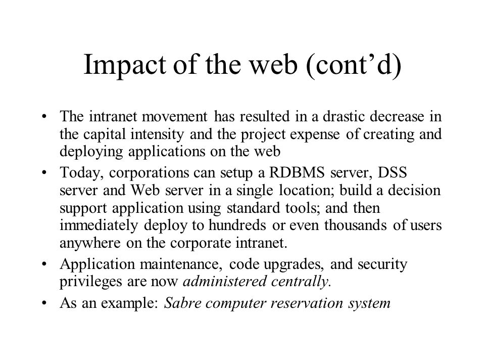 Impact of the web (cont'd) The intranet movement has resulted in a drastic decrease in the capital intensity and the project expense of creating and deploying applications on the web Today, corporations can setup a RDBMS server, DSS server and Web server in a single location; build a decision support application using standard tools; and then immediately deploy to hundreds or even thousands of users anywhere on the corporate intranet.