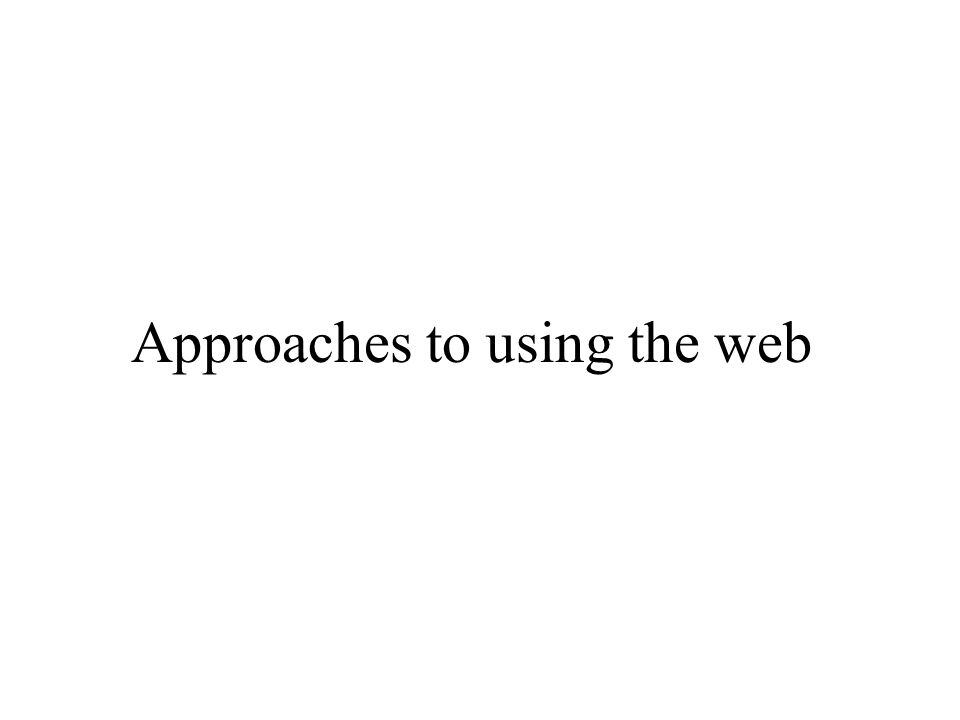 Approaches to using the web