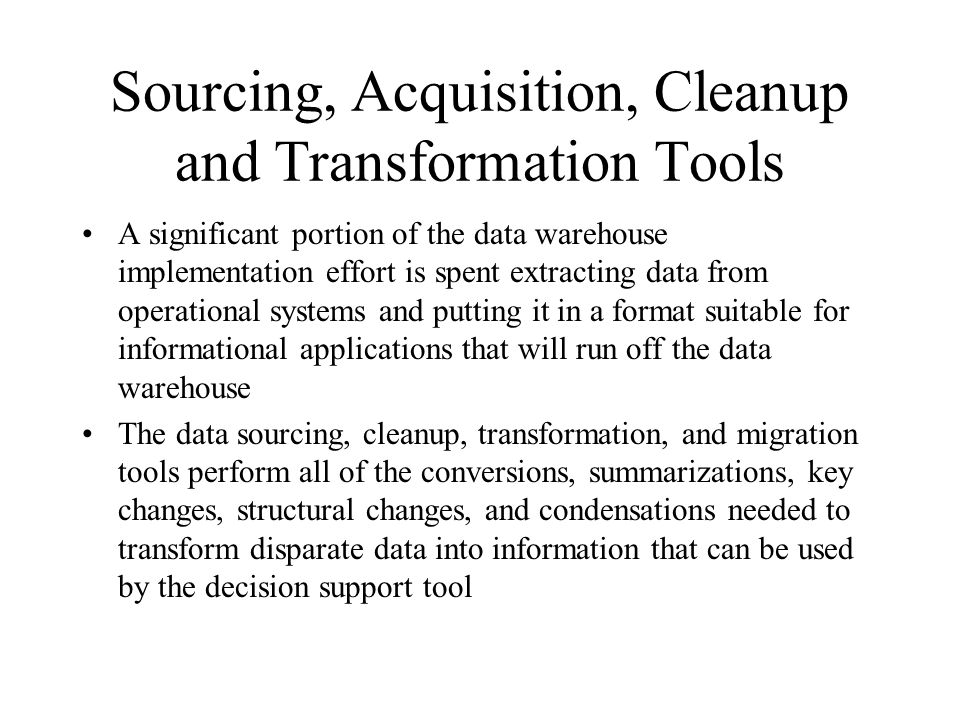 Sourcing, Acquisition, Cleanup and Transformation Tools A significant portion of the data warehouse implementation effort is spent extracting data from operational systems and putting it in a format suitable for informational applications that will run off the data warehouse The data sourcing, cleanup, transformation, and migration tools perform all of the conversions, summarizations, key changes, structural changes, and condensations needed to transform disparate data into information that can be used by the decision support tool