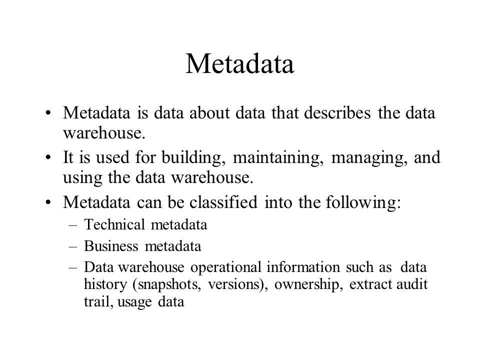 Metadata Metadata is data about data that describes the data warehouse.