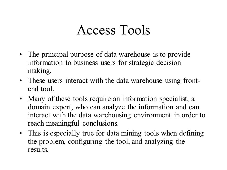 Access Tools The principal purpose of data warehouse is to provide information to business users for strategic decision making.